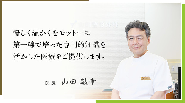 優しく温かくをモットーに第一線で培った専門的知識を活かした医療をご提供します。院 長   山田 敏幸